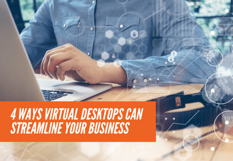 4 Ways Virtual Desktops Can Streamline your Business